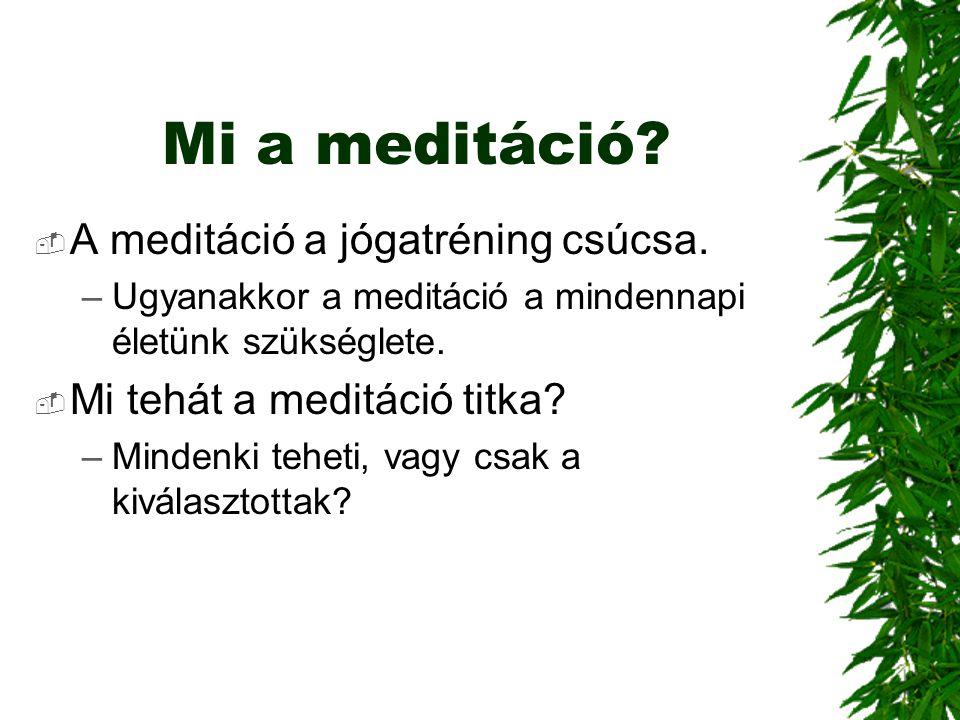 Mi a meditáció?  A meditáció a jógatréning csúcsa. –Ugyanakkor a meditáció a mindennapi életünk szükséglete.  Mi tehát a meditáció titka? –Mindenki