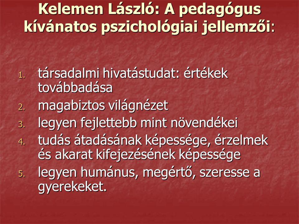 Kelemen László: A pedagógus kívánatos pszichológiai jellemzői: 1. társadalmi hivatástudat: értékek továbbadása 2. magabiztos világnézet 3. legyen fejl
