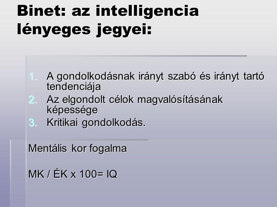 Binet: az intelligencia lényeges jegyei: 1.A gondolkodásnak irányt szabó és irányt tartó tendenciája 2.Az elgondolt célok magvalósításának képessége 3