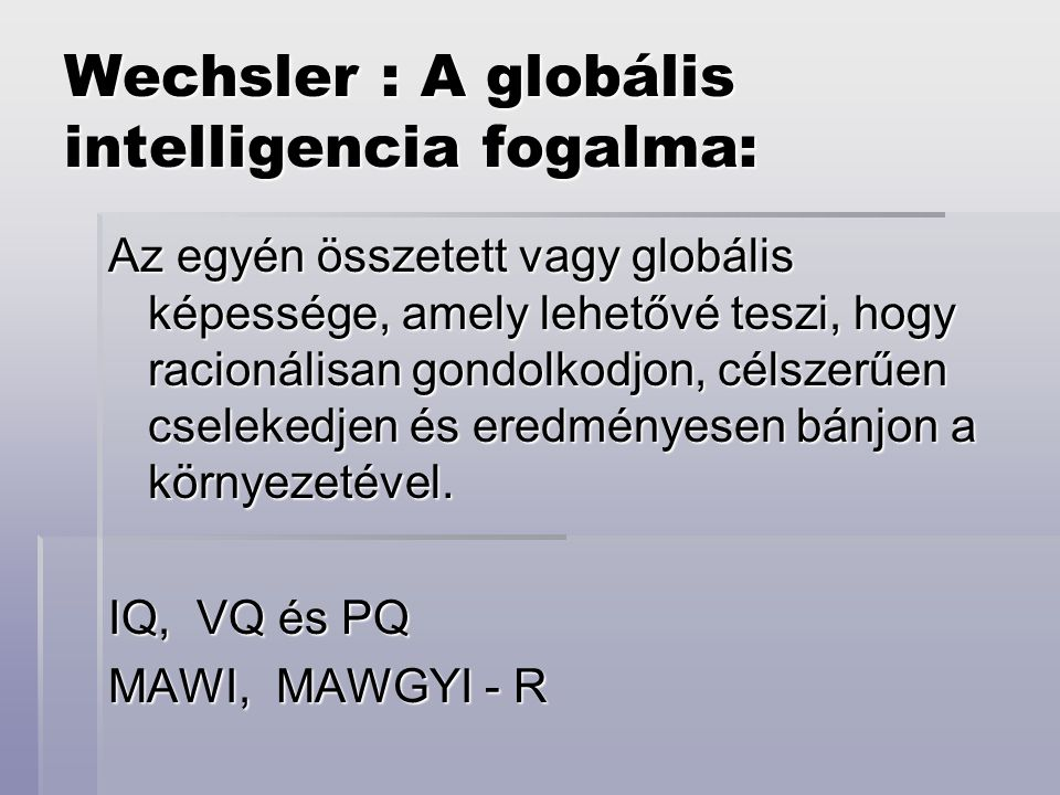 Wechsler : A globális intelligencia fogalma: Az egyén összetett vagy globális képessége, amely lehetővé teszi, hogy racionálisan gondolkodjon, célszer