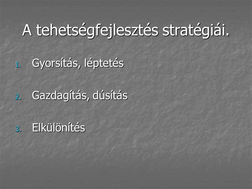 A tehetségfejlesztés stratégiái. 1. Gyorsítás, léptetés 2. Gazdagítás, dúsítás 3. Elkülönítés