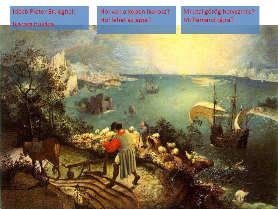 Idősb Pieter Brueghel: Ikarosz bukása Hol van a képen Ikarosz? Hol lehet az apja? Mi utal görög helyszínre? Mi flamand tájra?