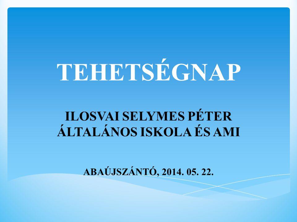 TEHETSÉGNAP ILOSVAI SELYMES PÉTER ÁLTALÁNOS ISKOLA ÉS AMI ABAÚJSZÁNTÓ, 2014. 05. 22.