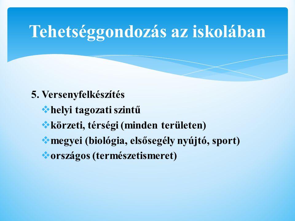 5. Versenyfelkészítés  helyi tagozati szintű  körzeti, térségi (minden területen)  megyei (biológia, elsősegély nyújtó, sport)  országos (természe