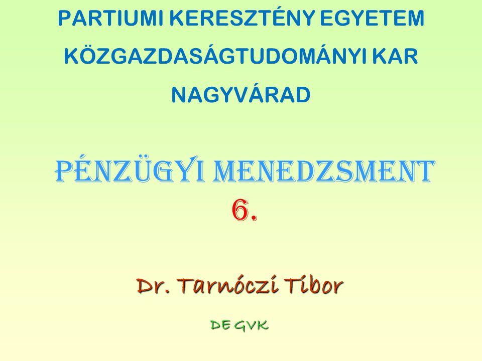 PÉNZÜGYI MENEDZSMENT 6. DE GVK Dr. Tarnóczi Tibor PARTIUMI KERESZTÉNY EGYETEM KÖZGAZDASÁGTUDOMÁNYI KAR NAGYVÁRAD