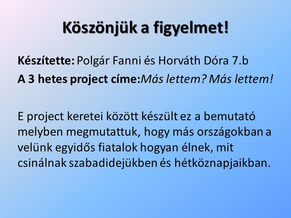 Köszönjük a figyelmet! Készítette: Polgár Fanni és Horváth Dóra 7.b A 3 hetes project címe:Más lettem? Más lettem! E project keretei között készült ez