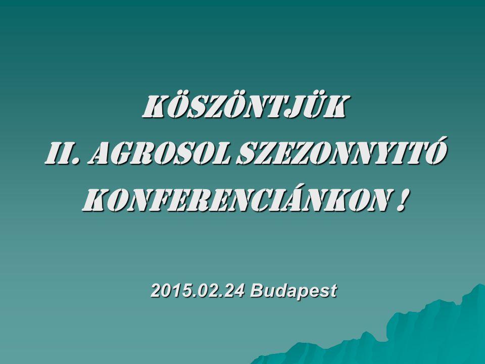 KÖSZÖNTJÜK II. AGROSOL Szezonnyitó KONFERENCIÁNKON ! 2015.02.24 Budapest