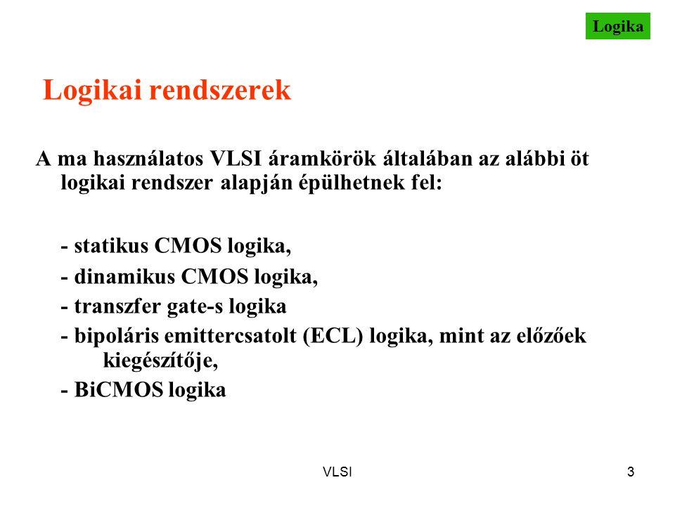 VLSI3 Logikai rendszerek A ma használatos VLSI áramkörök általában az alábbi öt logikai rendszer alapján épülhetnek fel: - statikus CMOS logika, - dinamikus CMOS logika, - transzfer gate-s logika - bipoláris emittercsatolt (ECL) logika, mint az előzőek kiegészítője, - BiCMOS logika Logika