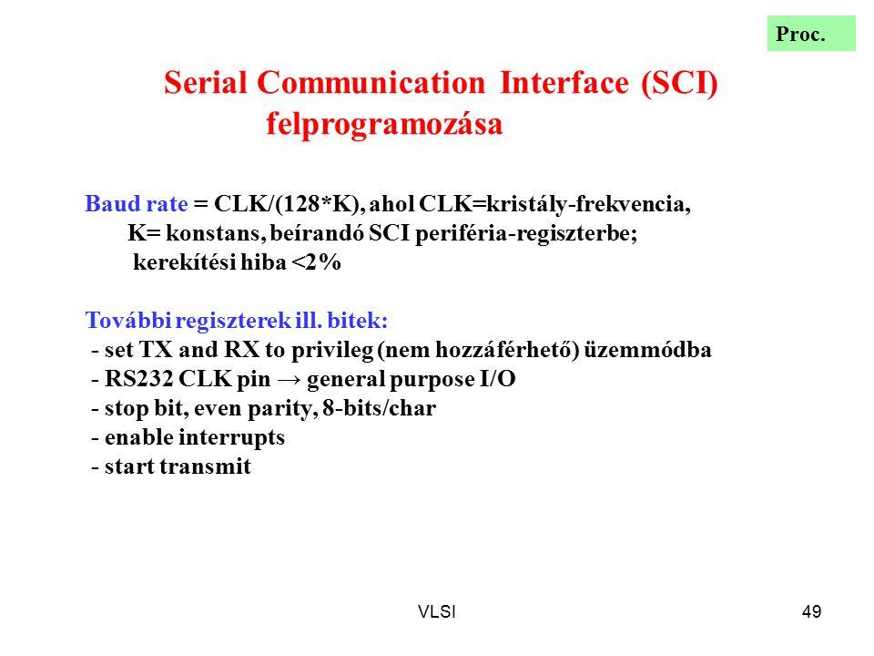 VLSI49 Serial Communication Interface (SCI) felprogramozása Baud rate = CLK/(128*K), ahol CLK=kristály-frekvencia, K= konstans, beírandó SCI periféria-regiszterbe; kerekítési hiba <2% További regiszterek ill.