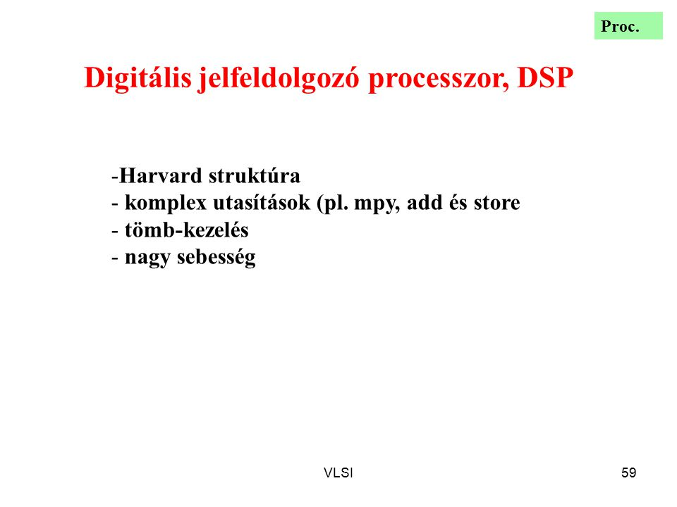 VLSI59 Digitális jelfeldolgozó processzor, DSP -Harvard struktúra - komplex utasítások (pl. mpy, add és store - tömb-kezelés - nagy sebesség Proc.