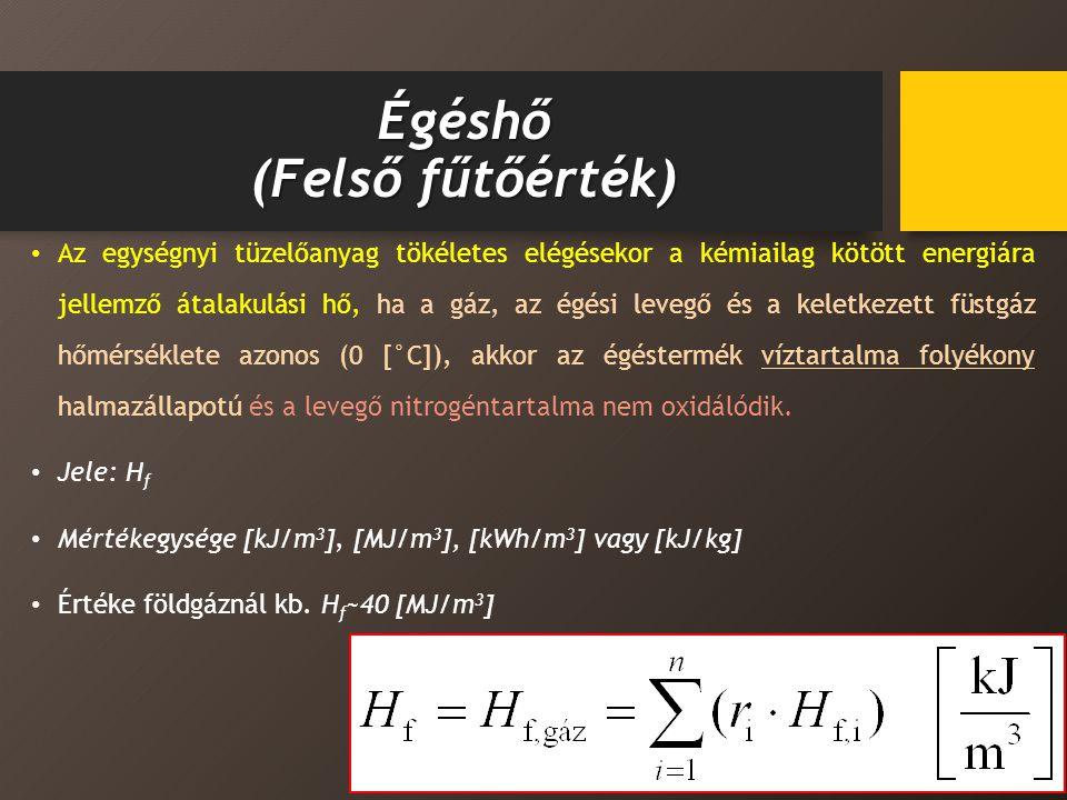 Égéshő (Felső fűtőérték) Az egységnyi tüzelőanyag tökéletes elégésekor a kémiailag kötött energiára jellemző átalakulási hő, ha a gáz, az égési levegő és a keletkezett füstgáz hőmérséklete azonos (0 [°C]), akkor az égéstermék víztartalma folyékony halmazállapotú és a levegő nitrogéntartalma nem oxidálódik.