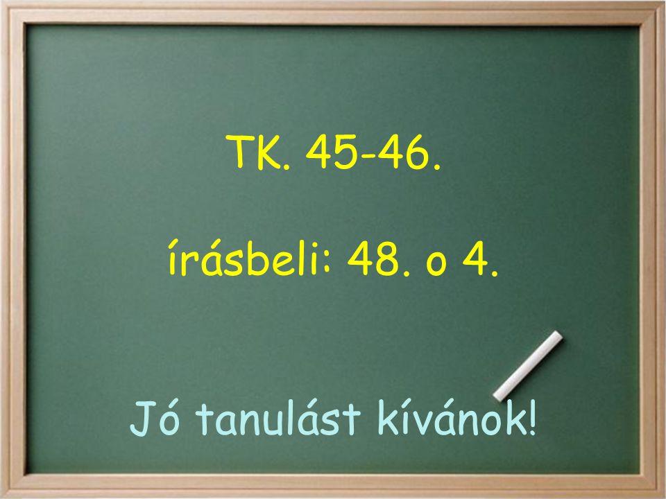 TK. 45-46. írásbeli: 48. o 4. Jó tanulást kívánok!