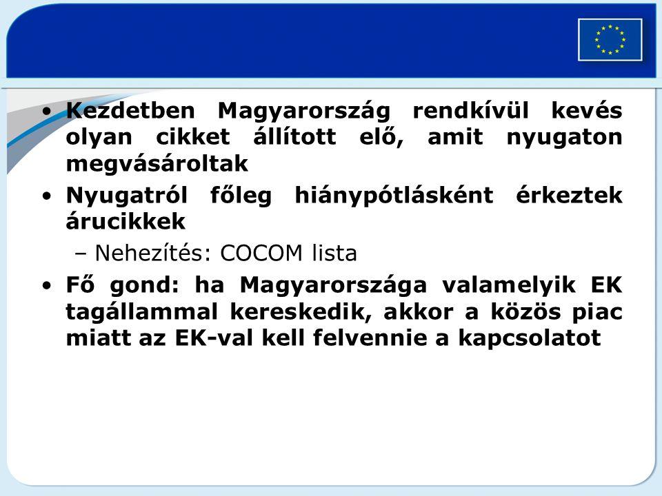 Kezdetben Magyarország rendkívül kevés olyan cikket állított elő, amit nyugaton megvásároltak Nyugatról főleg hiánypótlásként érkeztek árucikkek –Nehezítés: COCOM lista Fő gond: ha Magyarországa valamelyik EK tagállammal kereskedik, akkor a közös piac miatt az EK-val kell felvennie a kapcsolatot