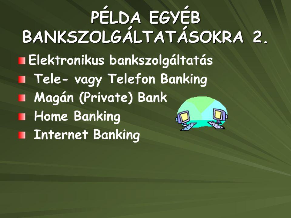 PÉLDA EGYÉB BANKSZOLGÁLTATÁSOKRA 2. Elektronikus bankszolgáltatás Tele- vagy Telefon Banking Magán (Private) Bank Home Banking Internet Banking
