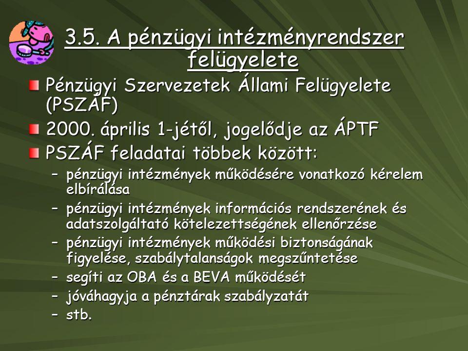 3.5. A pénzügyi intézményrendszer felügyelete Pénzügyi Szervezetek Állami Felügyelete (PSZÁF) 2000. április 1-jétől, jogelődje az ÁPTF PSZÁF feladatai