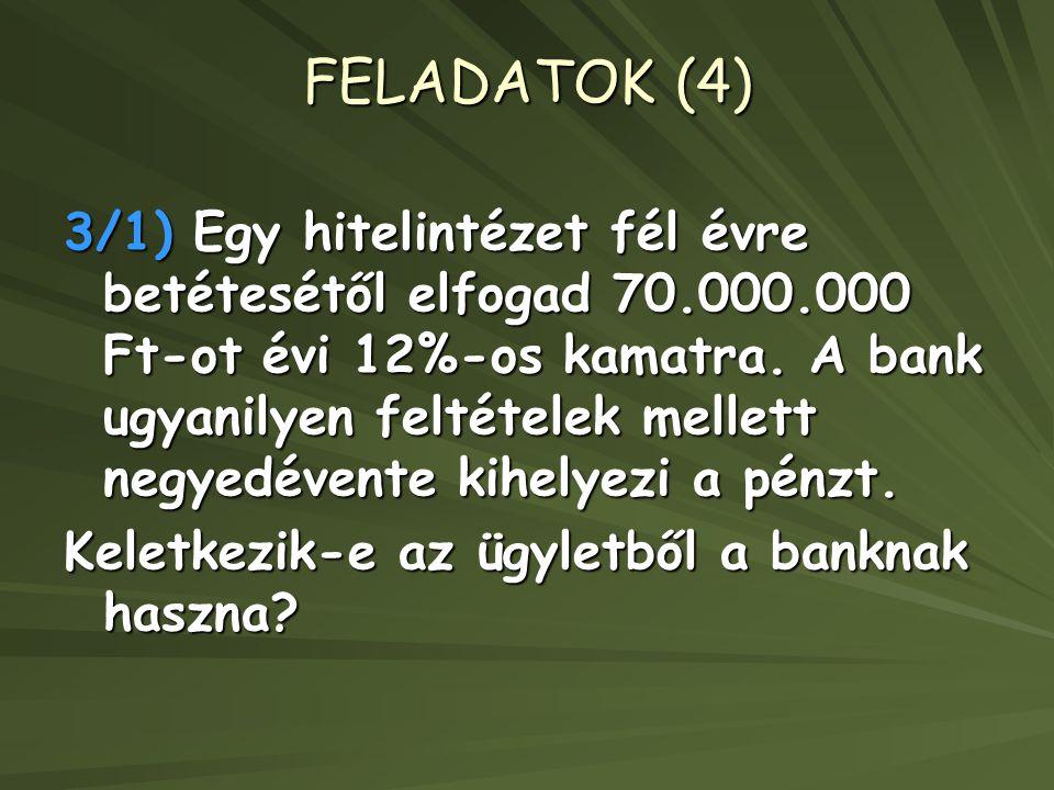 FELADATOK (4) 3/1) Egy hitelintézet fél évre betétesétől elfogad 70.000.000 Ft-ot évi 12%-os kamatra. A bank ugyanilyen feltételek mellett negyedévent