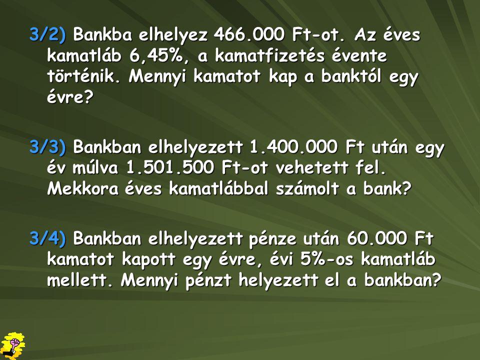 3/2) Bankba elhelyez 466.000 Ft-ot. Az éves kamatláb 6,45%, a kamatfizetés évente történik. Mennyi kamatot kap a banktól egy évre? 3/3) Bankban elhely