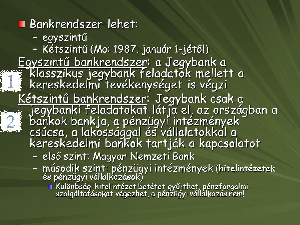 Bankrendszer lehet: –egyszintű –Kétszintű (Mo: 1987. január 1-jétől) Egyszintű bankrendszer: a Jegybank a klasszikus jegybank feladatok mellett a kere