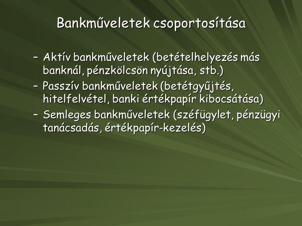 Bankműveletek csoportosítása –Aktív bankműveletek (betételhelyezés más banknál, pénzkölcsön nyújtása, stb.) –Passzív bankműveletek (betétgyűjtés, hite