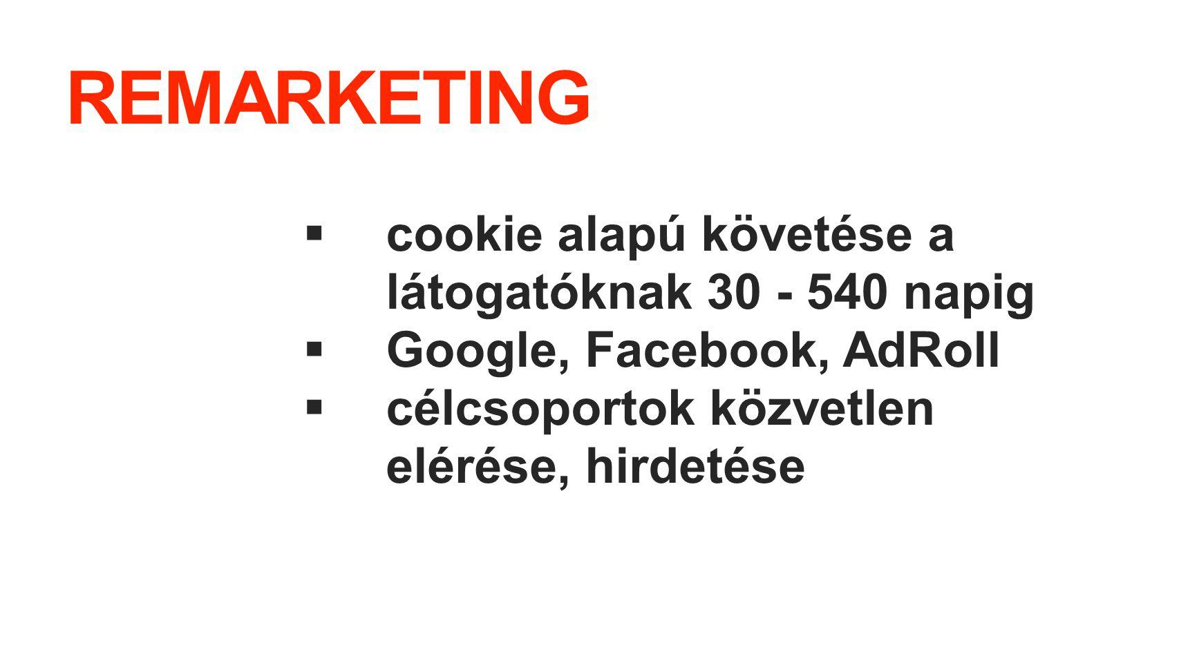 REMARKETING  cookie alapú követése a látogatóknak 30 - 540 napig  Google, Facebook, AdRoll  célcsoportok közvetlen elérése, hirdetése