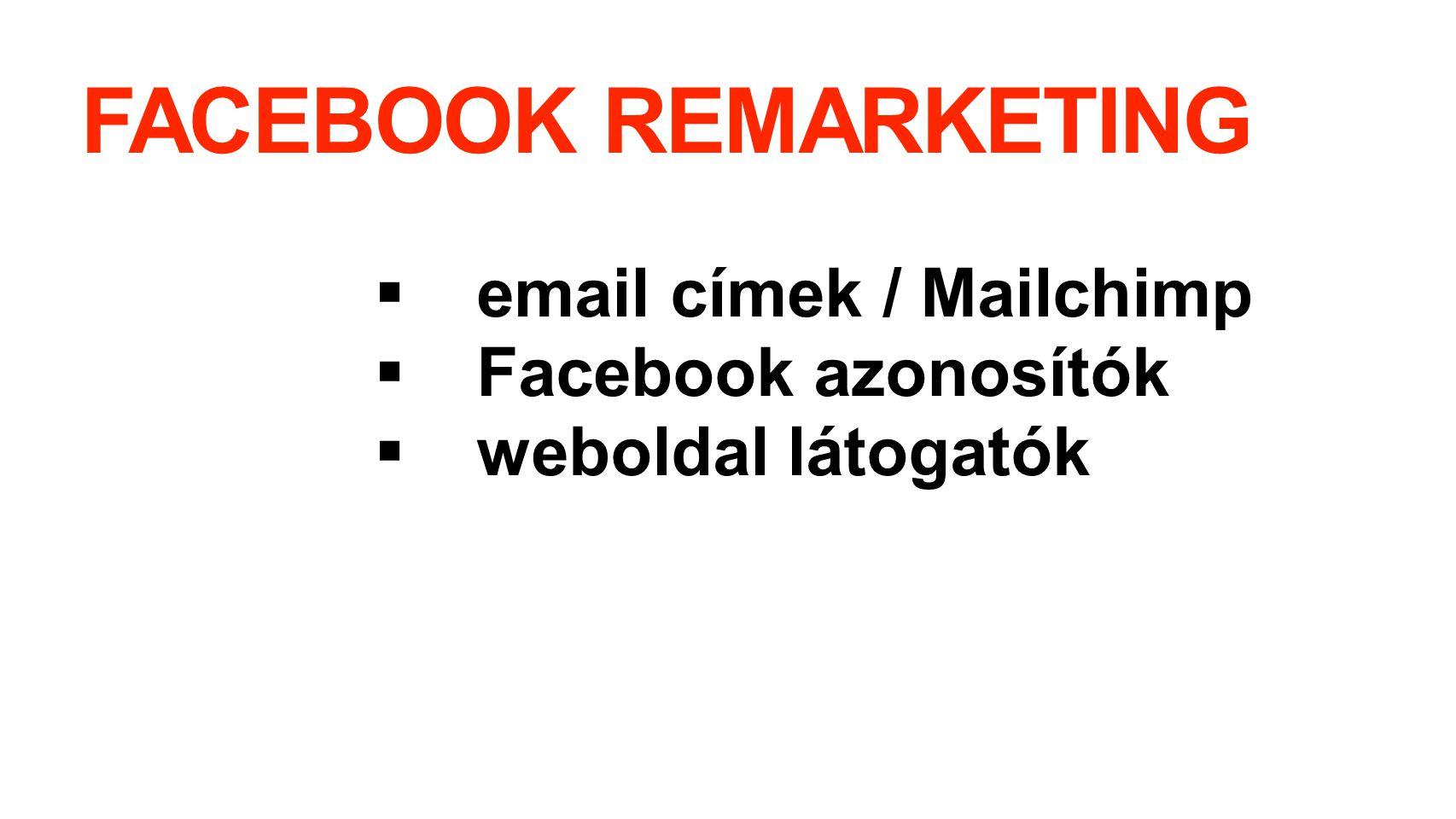FACEBOOK REMARKETING  email címek / Mailchimp  Facebook azonosítók  weboldal látogatók