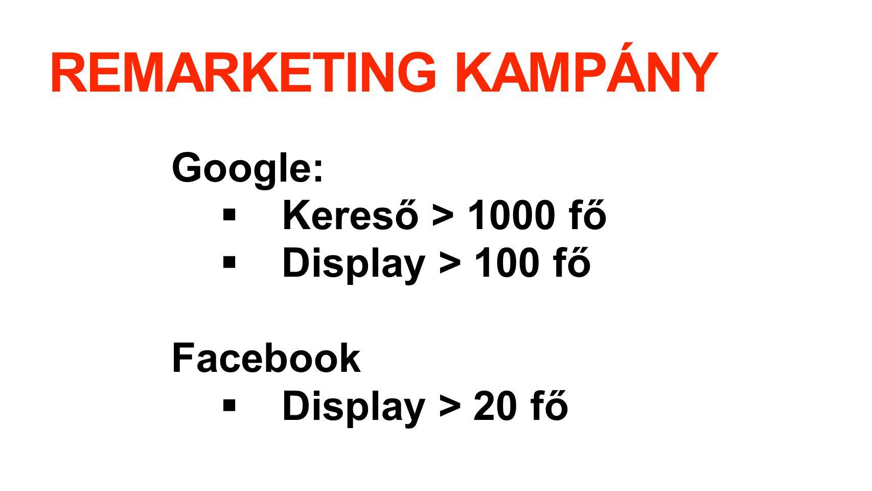 REMARKETING KAMPÁNY Google:  Kereső > 1000 fő  Display > 100 fő Facebook  Display > 20 fő