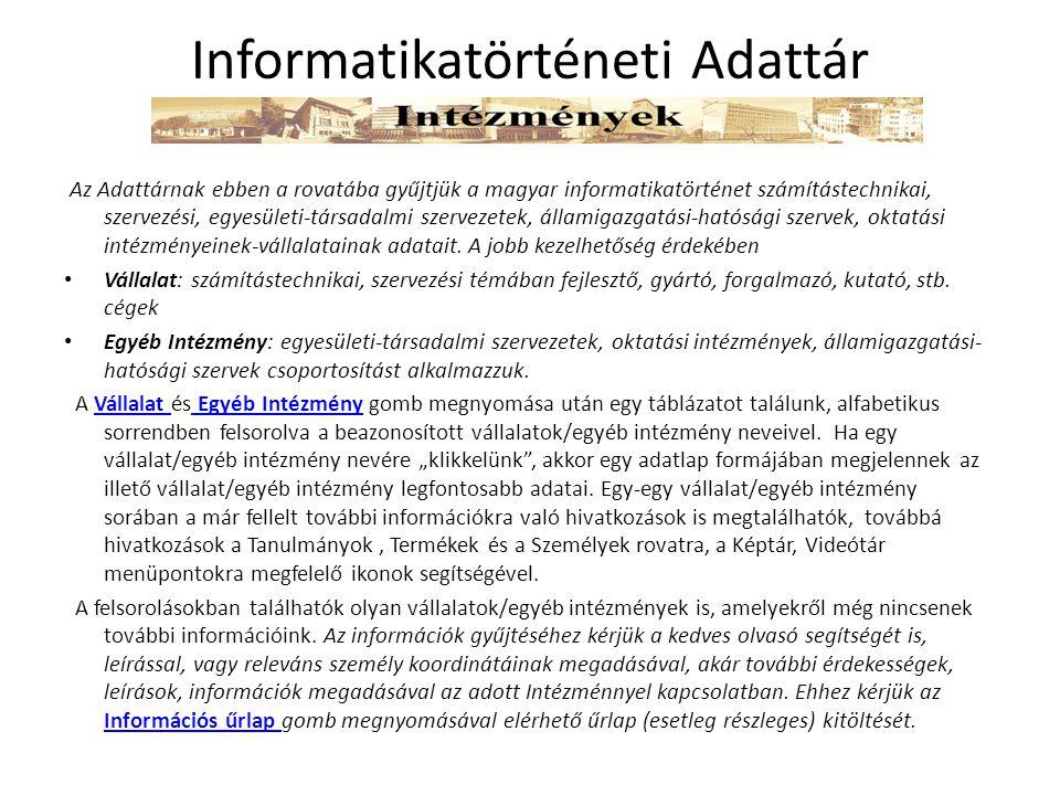 Az Adattárnak ebben a rovatába gyűjtjük a magyar informatikatörténet számítástechnikai, szervezési, egyesületi-társadalmi szervezetek, államigazgatási-hatósági szervek, oktatási intézményeinek-vállalatainak adatait.