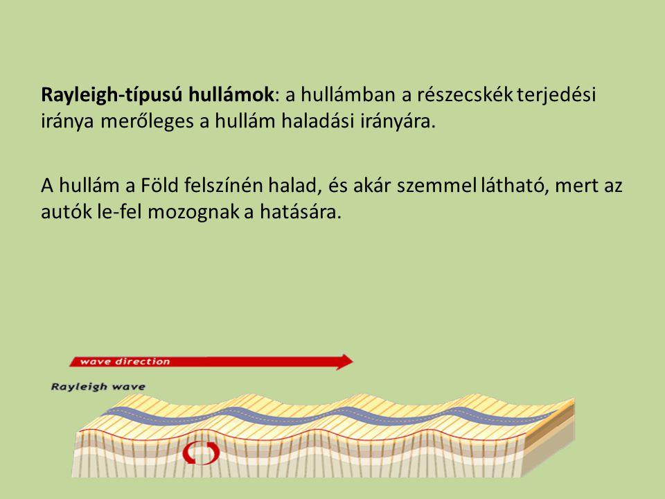 Rayleigh-típusú hullámok: a hullámban a részecskék terjedési iránya merőleges a hullám haladási irányára. A hullám a Föld felszínén halad, és akár sze