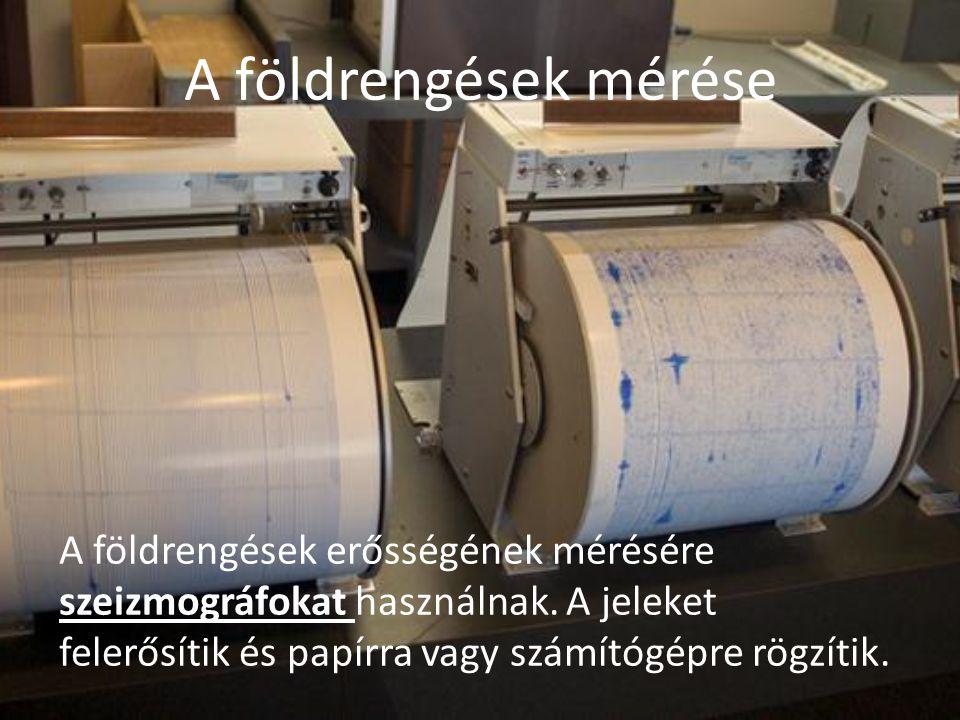 A földrengések mérése A földrengések erősségének mérésére szeizmográfokat használnak. A jeleket felerősítik és papírra vagy számítógépre rögzítik.