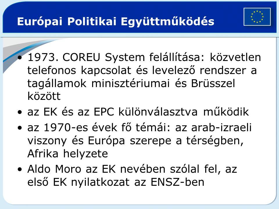 Európai Politikai Együttműködés 1973. COREU System felállítása: közvetlen telefonos kapcsolat és levelező rendszer a tagállamok minisztériumai és Brüs