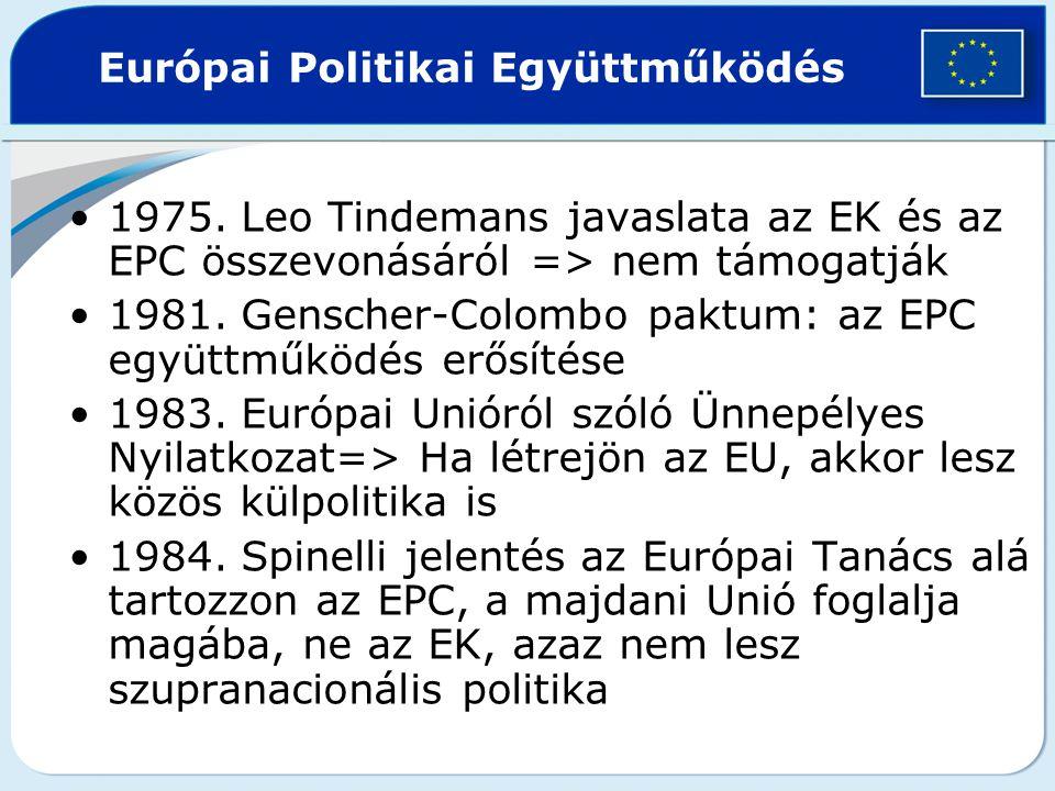 Európai Politikai Együttműködés 1975. Leo Tindemans javaslata az EK és az EPC összevonásáról => nem támogatják 1981. Genscher-Colombo paktum: az EPC e