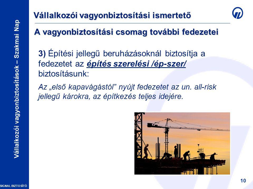 """SIGNAL BIZTOSÍTÓ Vállalkozói vagyonbiztosítások – Szakmai Nap 10 A vagyonbiztosítási csomag további fedezetei 3) Építési jellegű beruházásoknál biztosítja a fedezetet az építés szerelési /ép-szer/ biztosításunk: Az """"első kapavágástól nyújt fedezetet az un."""