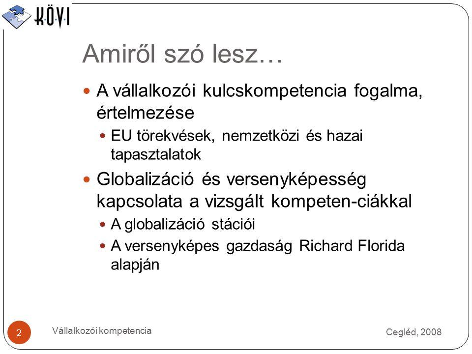 Amiről szó lesz… Cegléd, 2008 Vállalkozói kompetencia 2 A vállalkozói kulcskompetencia fogalma, értelmezése EU törekvések, nemzetközi és hazai tapasztalatok Globalizáció és versenyképesség kapcsolata a vizsgált kompeten-ciákkal A globalizáció stációi A versenyképes gazdaság Richard Florida alapján