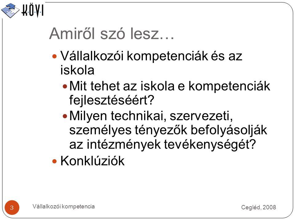 Amiről szó lesz… Cegléd, 2008 Vállalkozói kompetencia 3 Vállalkozói kompetenciák és az iskola Mit tehet az iskola e kompetenciák fejlesztéséért.