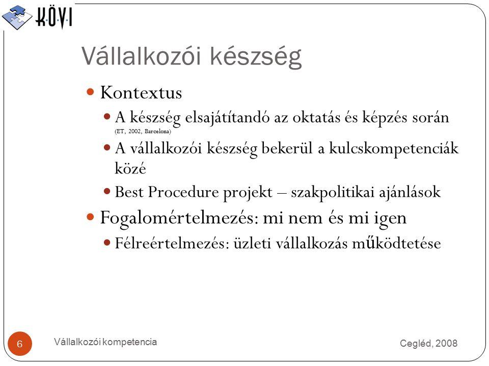 Vállalkozói készség Cegléd, 2008 Vállalkozói kompetencia 6 Kontextus A készség elsajátítandó az oktatás és képzés során (ET, 2002, Barcelona) A vállalkozói készség bekerül a kulcskompetenciák közé Best Procedure projekt – szakpolitikai ajánlások Fogalomértelmezés: mi nem és mi igen Félreértelmezés: üzleti vállalkozás m ű ködtetése