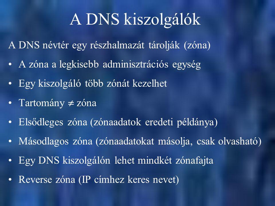 A DNS kiszolgálók A DNS névtér egy részhalmazát tárolják (zóna) A zóna a legkisebb adminisztrációs egység Egy kiszolgáló több zónát kezelhet Tartomány  zóna Elsődleges zóna (zónaadatok eredeti példánya) Másodlagos zóna (zónaadatokat másolja, csak olvasható) Egy DNS kiszolgálón lehet mindkét zónafajta Reverse zóna (IP címhez keres nevet)