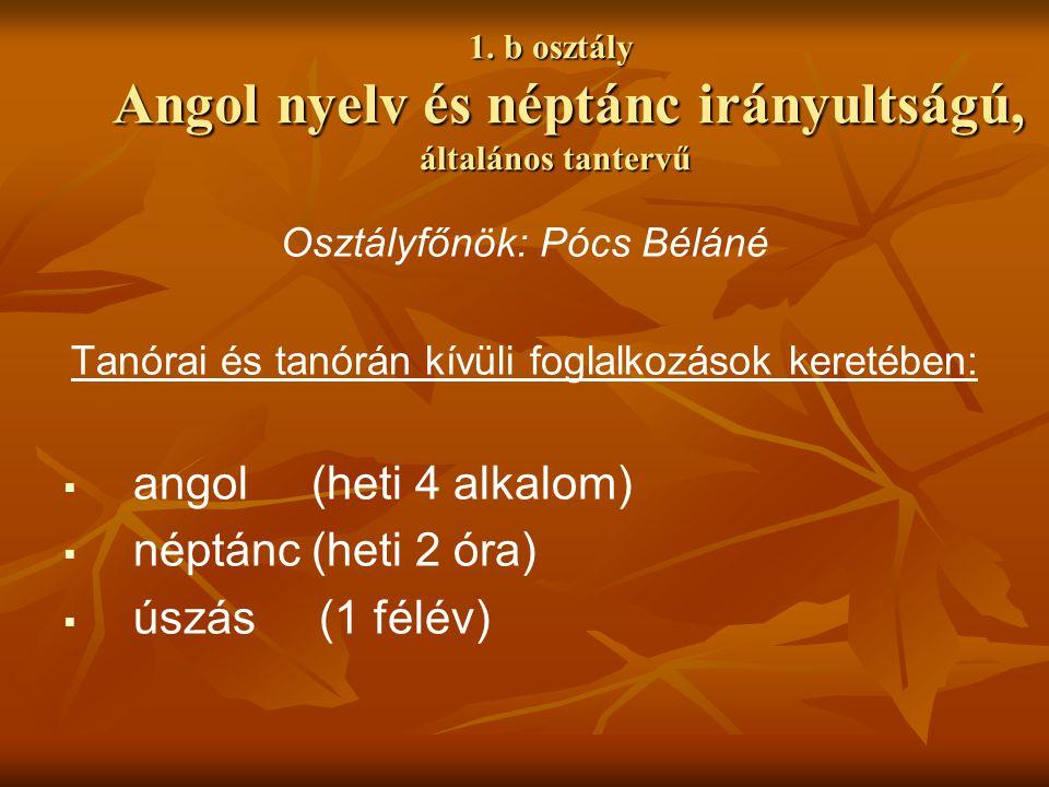 1. b osztály Angol nyelv és néptánc irányultságú, általános tantervű Osztályfőnök: Pócs Béláné Tanórai és tanórán kívüli foglalkozások keretében:  