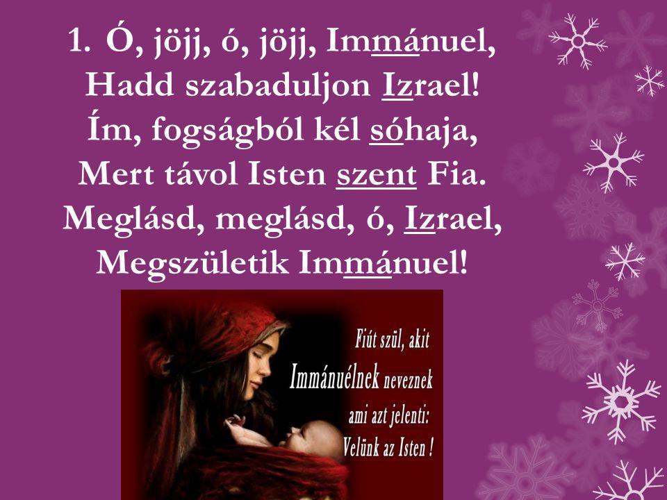 1.Ó, jöjj, ó, jöjj, Immánuel, Hadd szabaduljon Izrael.