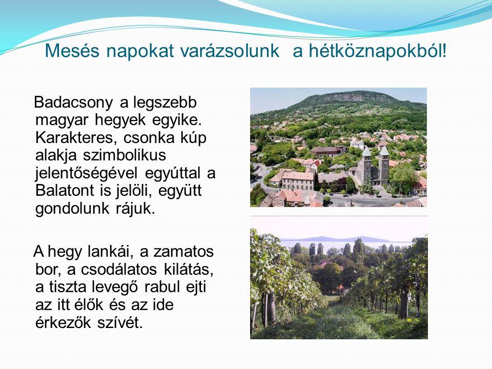 Mesés napokat varázsolunk a hétköznapokból! Badacsony a legszebb magyar hegyek egyike. Karakteres, csonka kúp alakja szimbolikus jelentőségével egyútt