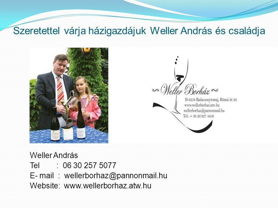 Szeretettel várja házigazdájuk Weller András és családja Weller András Tel : 06 30 257 5077 E- mail : wellerborhaz@pannonmail.hu Website: www.wellerbo