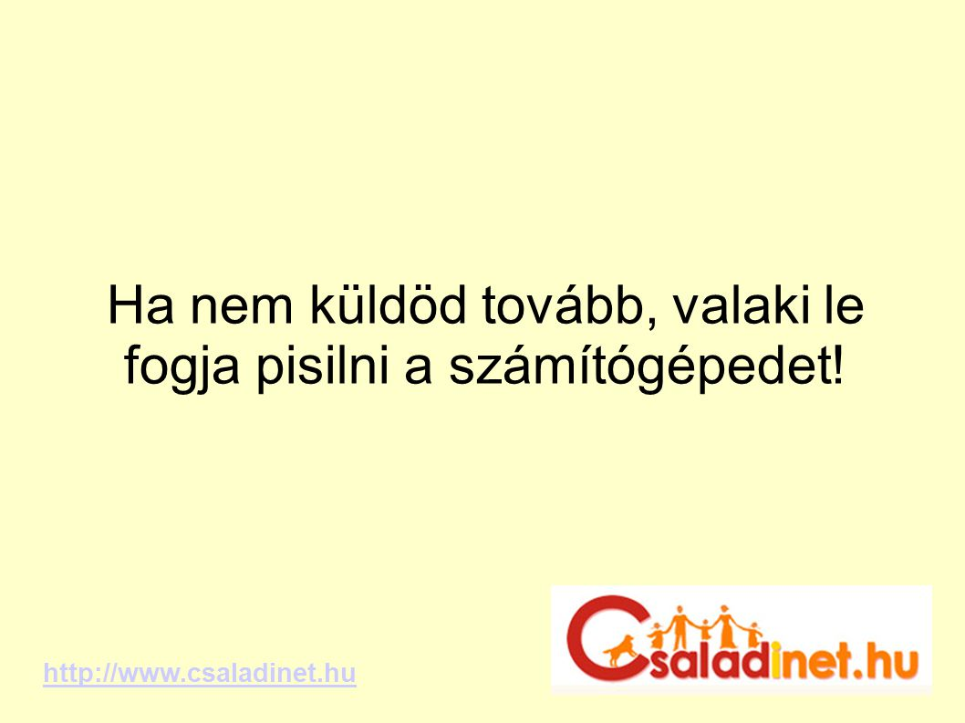 Ha nem küldöd tovább, valaki le fogja pisilni a számítógépedet! http://www.csaladinet.hu