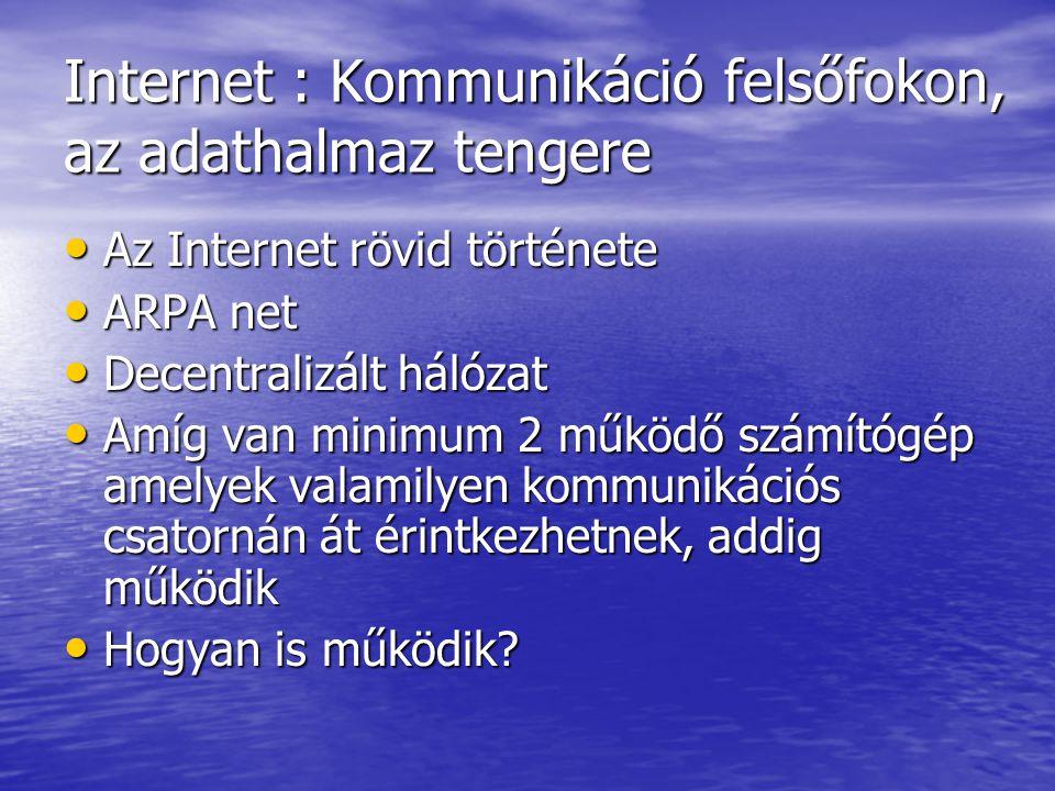 Internet : Kommunikáció felsőfokon, az adathalmaz tengere Az Internet rövid története Az Internet rövid története ARPA net ARPA net Decentralizált hálózat Decentralizált hálózat Amíg van minimum 2 működő számítógép amelyek valamilyen kommunikációs csatornán át érintkezhetnek, addig működik Amíg van minimum 2 működő számítógép amelyek valamilyen kommunikációs csatornán át érintkezhetnek, addig működik Hogyan is működik.