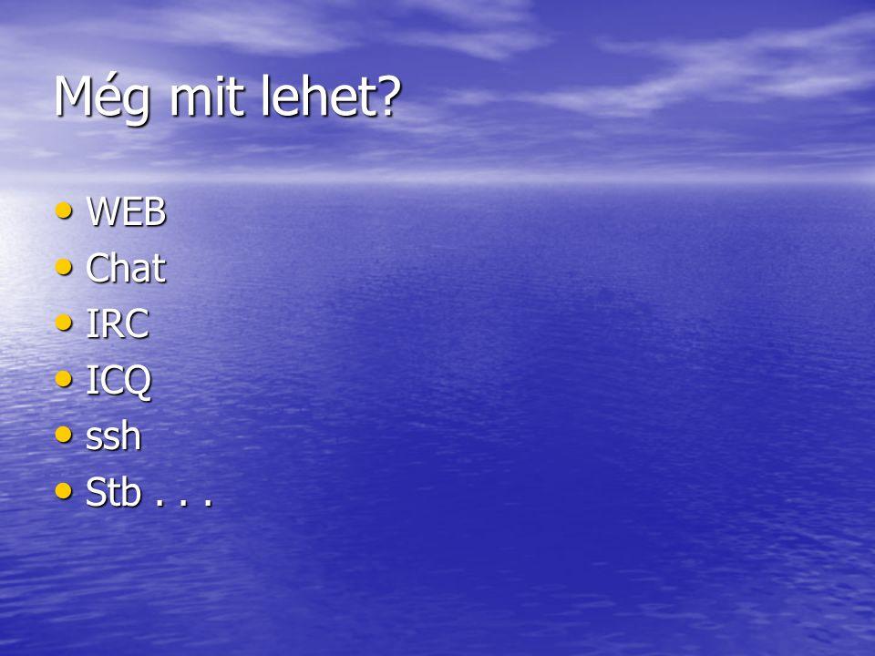 Még mit lehet WEB WEB Chat Chat IRC IRC ICQ ICQ ssh ssh Stb... Stb...