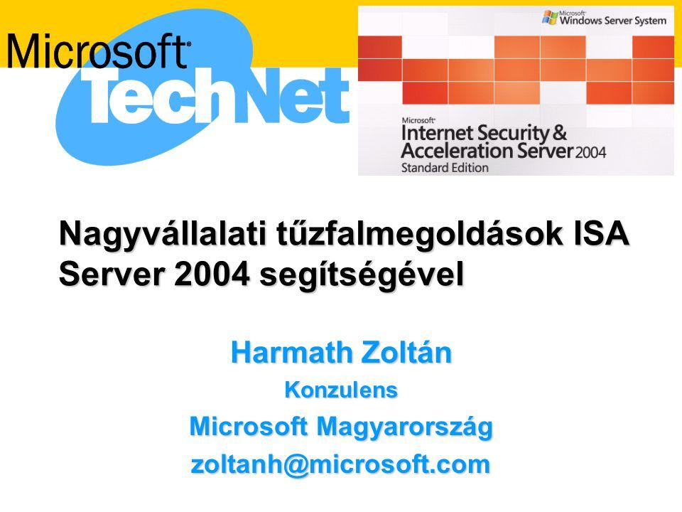 Nagyvállalati tűzfalmegoldások ISA Server 2004 segítségével Harmath Zoltán Konzulens Microsoft Magyarország zoltanh@microsoft.com