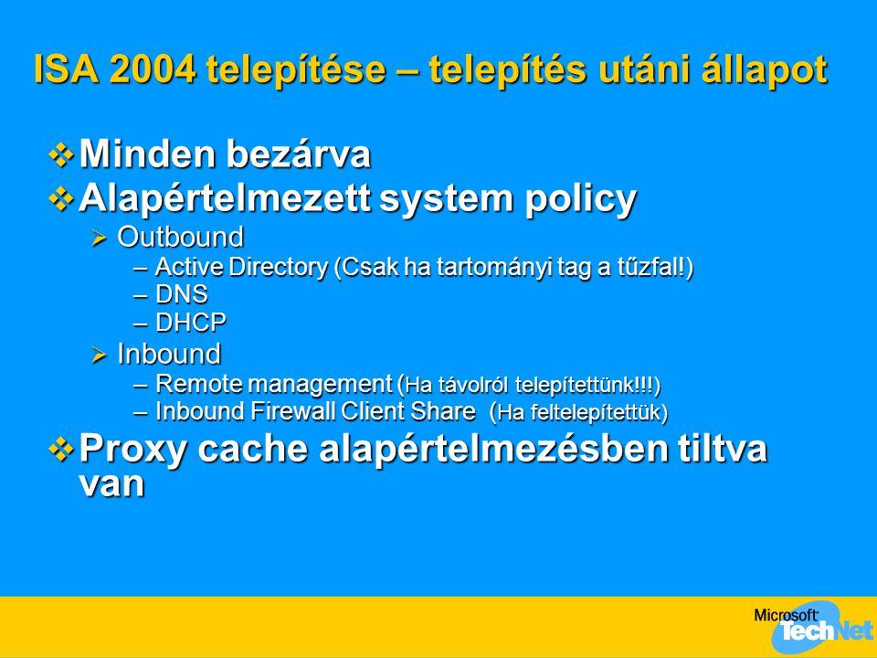 ISA 2004 telepítése – telepítés utáni állapot  Minden bezárva  Alapértelmezett system policy  Outbound –Active Directory (Csak ha tartományi tag a