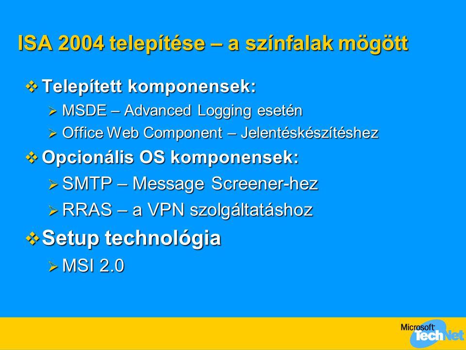 ISA 2004 telepítése – a színfalak mögött  Telepített komponensek:  MSDE – Advanced Logging esetén  Office Web Component – Jelentéskészítéshez  Opc