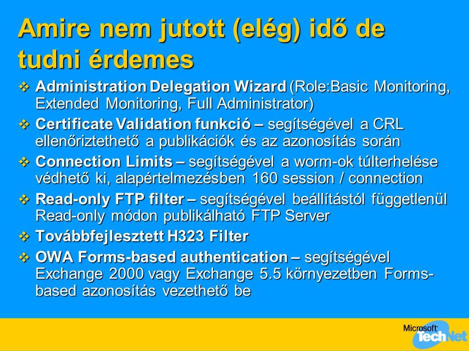 Amire nem jutott (elég) idő de tudni érdemes  Administration Delegation Wizard (Role:Basic Monitoring, Extended Monitoring, Full Administrator)  Certificate Validation funkció – segítségével a CRL ellenőriztethető a publikációk és az azonosítás során  Connection Limits – segítségével a worm-ok túlterhelése védhető ki, alapértelmezésben 160 session / connection  Read-only FTP filter – segítségével beállítástól függetlenül Read-only módon publikálható FTP Server  Továbbfejlesztett H323 Filter  OWA Forms-based authentication – segítségével Exchange 2000 vagy Exchange 5.5 környezetben Forms- based azonosítás vezethető be