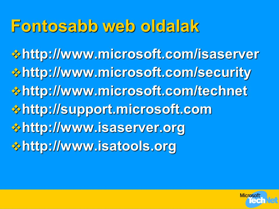 Fontosabb web oldalak  http://www.microsoft.com/isaserver  http://www.microsoft.com/security  http://www.microsoft.com/technet  http://support.microsoft.com  http://www.isaserver.org  http://www.isatools.org
