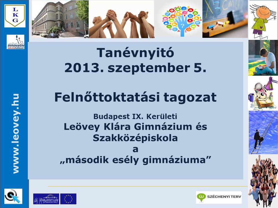"""www.leovey.hu Tanévnyitó 2013. szeptember 5. Felnőttoktatási tagozat Budapest IX. Kerületi Leövey Klára Gimnázium és Szakközépiskola a """"második esély"""