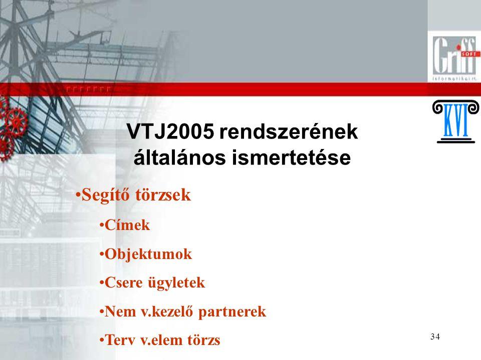 34 VTJ2005 rendszerének általános ismertetése Segítő törzsek Címek Objektumok Csere ügyletek Nem v.kezelő partnerek Terv v.elem törzs
